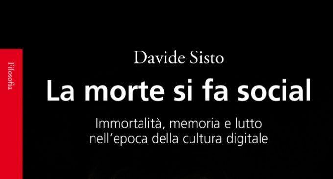 La morte si fa social. Immortalità, memoria e lutto nell'epoca della cultura digitale (2018) di Davide Sisto – Recensione del libro